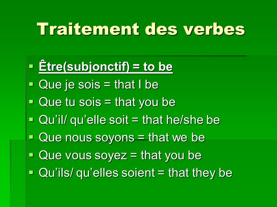 Traitement des verbes Être(subjonctif) = to be Être(subjonctif) = to be Que je sois = that I be Que je sois = that I be Que tu sois = that you be Que tu sois = that you be Quil/ quelle soit = that he/she be Quil/ quelle soit = that he/she be Que nous soyons = that we be Que nous soyons = that we be Que vous soyez = that you be Que vous soyez = that you be Quils/ quelles soient = that they be Quils/ quelles soient = that they be