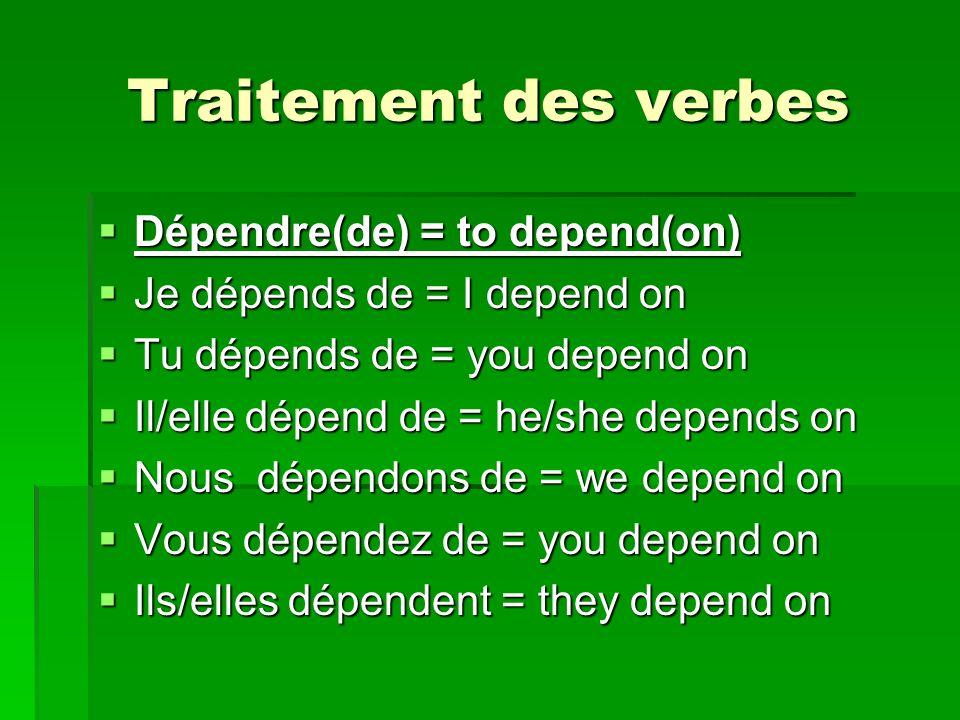 Traitement des verbes Dépendre(de) = to depend(on) Dépendre(de) = to depend(on) Je dépends de = I depend on Je dépends de = I depend on Tu dépends de = you depend on Tu dépends de = you depend on Il/elle dépend de = he/she depends on Il/elle dépend de = he/she depends on Nous dépendons de = we depend on Nous dépendons de = we depend on Vous dépendez de = you depend on Vous dépendez de = you depend on Ils/elles dépendent = they depend on Ils/elles dépendent = they depend on