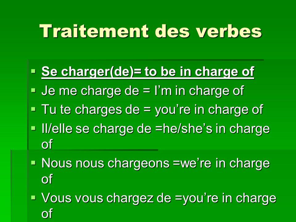 Traitement des verbes Se charger(de)= to be in charge of Se charger(de)= to be in charge of Je me charge de = Im in charge of Je me charge de = Im in charge of Tu te charges de = youre in charge of Tu te charges de = youre in charge of Il/elle se charge de =he/shes in charge of Il/elle se charge de =he/shes in charge of Nous nous chargeons =were in charge of Nous nous chargeons =were in charge of Vous vous chargez de =youre in charge of Vous vous chargez de =youre in charge of Ils/elles se chargent de=theyre in charge Ils/elles se chargent de=theyre in charge