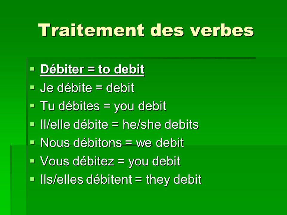 Traitement des verbes Débiter = to debit Débiter = to debit Je débite = debit Je débite = debit Tu débites = you debit Tu débites = you debit Il/elle