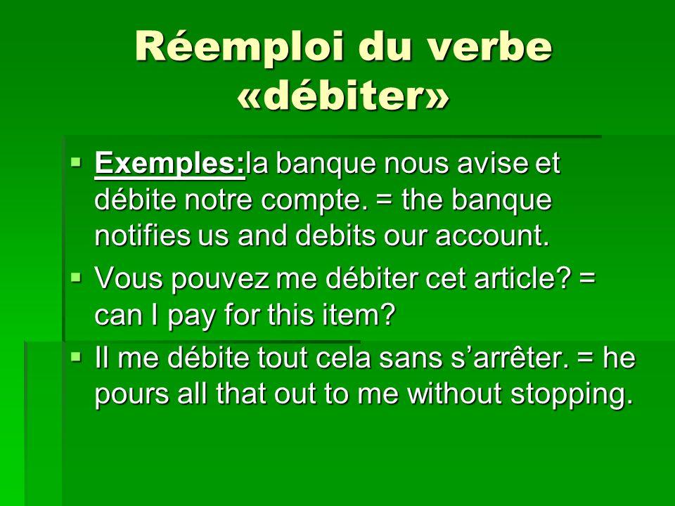 Réemploi du verbe «débiter» Exemples:la banque nous avise et débite notre compte. = the banque notifies us and debits our account. Exemples:la banque