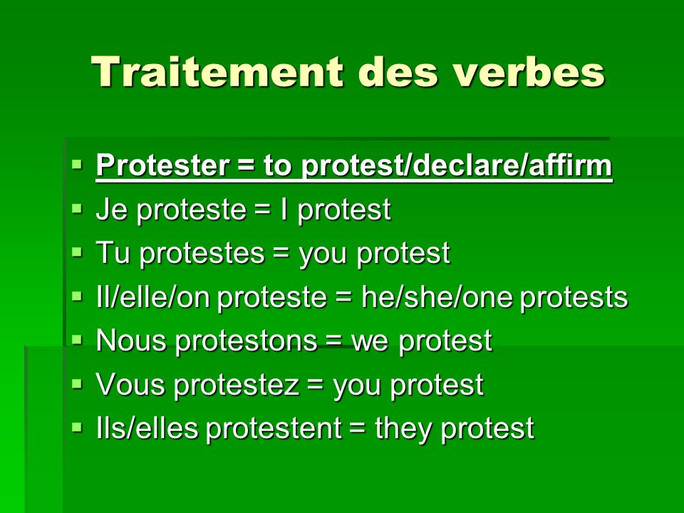 Traitement des verbes Protester = to protest/declare/affirm Protester = to protest/declare/affirm Je proteste = I protest Je proteste = I protest Tu protestes = you protest Tu protestes = you protest Il/elle/on proteste = he/she/one protests Il/elle/on proteste = he/she/one protests Nous protestons = we protest Nous protestons = we protest Vous protestez = you protest Vous protestez = you protest Ils/elles protestent = they protest Ils/elles protestent = they protest
