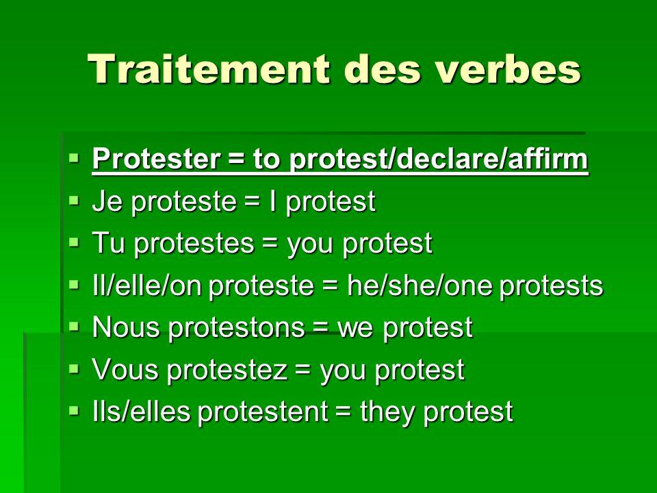 Traitement des verbes Protester = to protest/declare/affirm Protester = to protest/declare/affirm Je proteste = I protest Je proteste = I protest Tu p