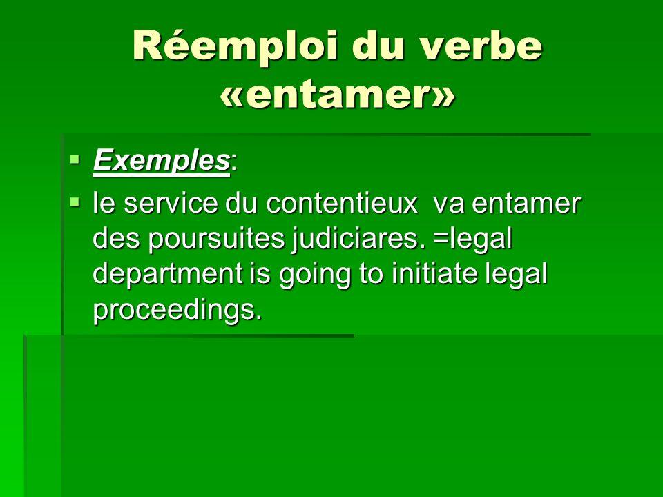 Réemploi du verbe «entamer» Exemples: Exemples: le service du contentieux va entamer des poursuites judiciares. =legal department is going to initiate