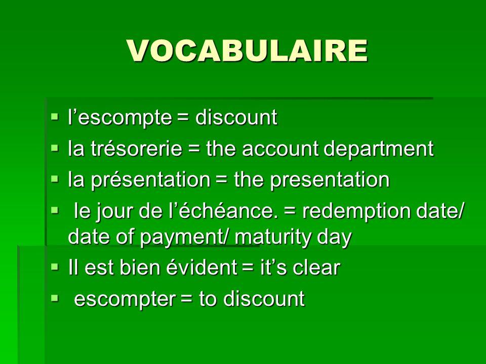 VOCABULAIRE lescompte = discount lescompte = discount la trésorerie = the account department la trésorerie = the account department la présentation = the presentation la présentation = the presentation le jour de léchéance.