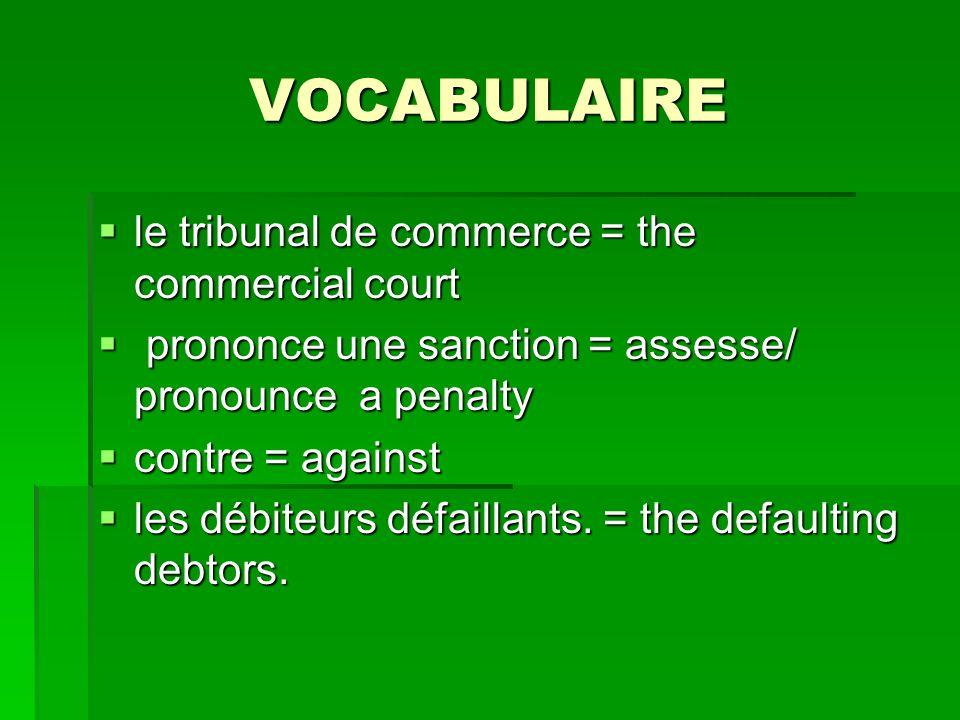 VOCABULAIRE le tribunal de commerce = the commercial court le tribunal de commerce = the commercial court prononce une sanction = assesse/ pronounce a
