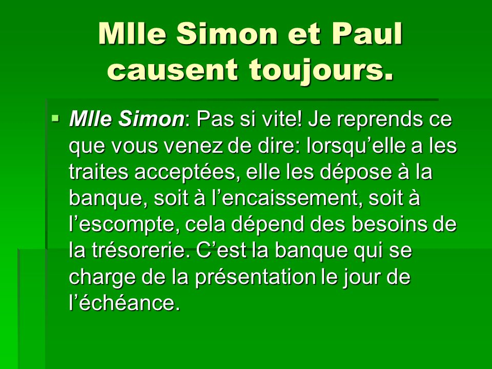 Mlle Simon et Paul causent toujours. Mlle Simon: Pas si vite! Je reprends ce que vous venez de dire: lorsquelle a les traites acceptées, elle les dépo