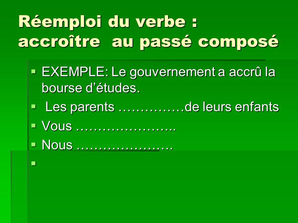 Réemploi du verbe : accroître au passé composé EXEMPLE: Le gouvernement a accrû la bourse détudes.