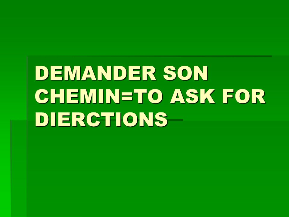 DEMANDER SON CHEMIN=TO ASK FOR DIERCTIONS