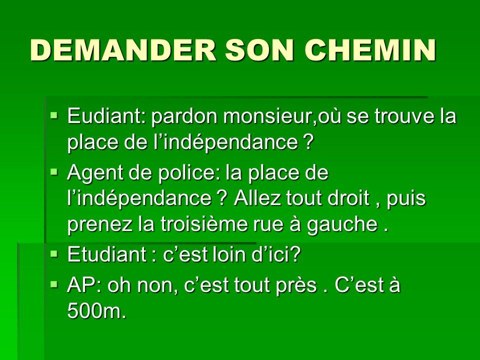 DEMANDER SON CHEMIN Eudiant: pardon monsieur,où se trouve la place de lindépendance .