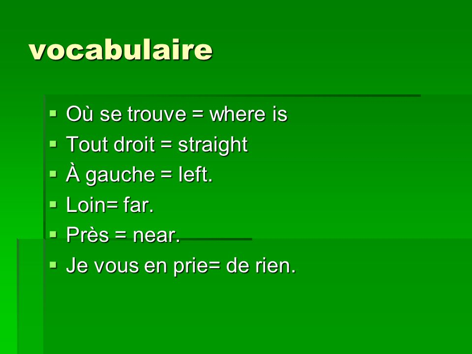 vocabulaire Où se trouve = where is Où se trouve = where is Tout droit = straight Tout droit = straight À gauche = left. À gauche = left. Loin= far. L