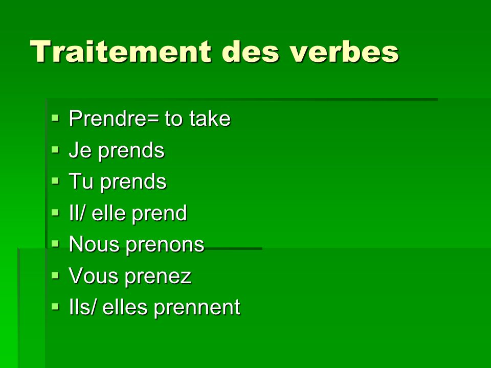 Traitement des verbes Prendre= to take Prendre= to take Je prends Je prends Tu prends Tu prends Il/ elle prend Il/ elle prend Nous prenons Nous prenons Vous prenez Vous prenez Ils/ elles prennent Ils/ elles prennent