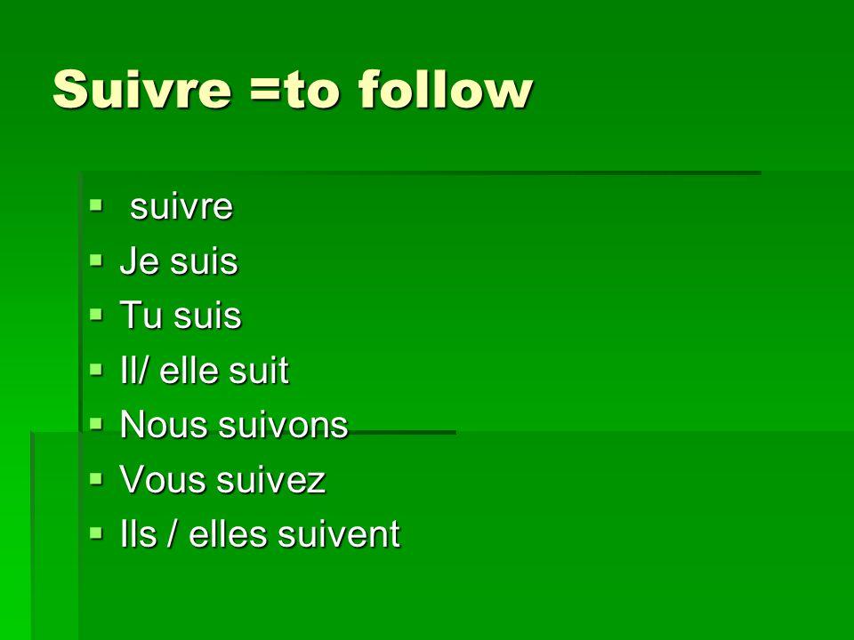 Suivre =to follow suivre suivre Je suis Je suis Tu suis Tu suis Il/ elle suit Il/ elle suit Nous suivons Nous suivons Vous suivez Vous suivez Ils / elles suivent Ils / elles suivent