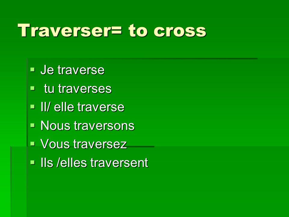 Traverser= to cross Je traverse Je traverse tu traverses tu traverses Il/ elle traverse Il/ elle traverse Nous traversons Nous traversons Vous traversez Vous traversez Ils /elles traversent Ils /elles traversent