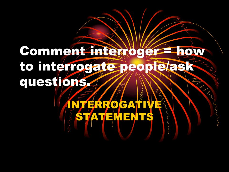 Comment interroger = how to interrogate people/ask questions. INTERROGATIVE STATEMENTS
