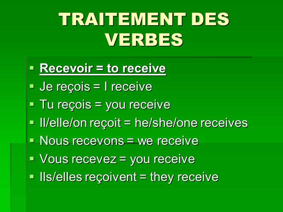 TRAITEMENT DES VERBES Recevoir = to receive Recevoir = to receive Je reçois = I receive Je reçois = I receive Tu reçois = you receive Tu reçois = you receive Il/elle/on reçoit = he/she/one receives Il/elle/on reçoit = he/she/one receives Nous recevons = we receive Nous recevons = we receive Vous recevez = you receive Vous recevez = you receive Ils/elles reçoivent = they receive Ils/elles reçoivent = they receive