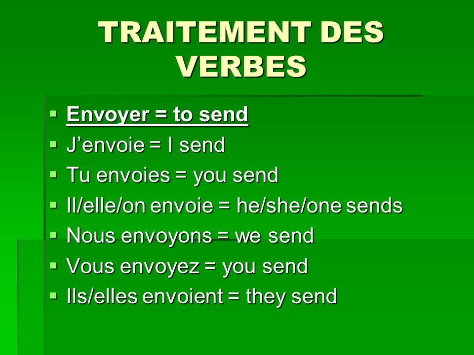 TRAITEMENT DES VERBES Envoyer = to send Envoyer = to send Jenvoie = I send Jenvoie = I send Tu envoies = you send Tu envoies = you send Il/elle/on envoie = he/she/one sends Il/elle/on envoie = he/she/one sends Nous envoyons = we send Nous envoyons = we send Vous envoyez = you send Vous envoyez = you send Ils/elles envoient = they send Ils/elles envoient = they send