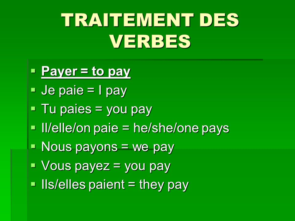 TRAITEMENT DES VERBES Payer = to pay Payer = to pay Je paie = I pay Je paie = I pay Tu paies = you pay Tu paies = you pay Il/elle/on paie = he/she/one pays Il/elle/on paie = he/she/one pays Nous payons = we pay Nous payons = we pay Vous payez = you pay Vous payez = you pay Ils/elles paient = they pay Ils/elles paient = they pay