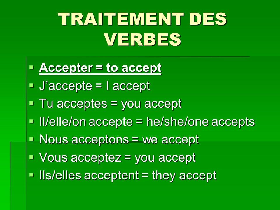 TRAITEMENT DES VERBES Accepter = to accept Accepter = to accept Jaccepte = I accept Jaccepte = I accept Tu acceptes = you accept Tu acceptes = you accept Il/elle/on accepte = he/she/one accepts Il/elle/on accepte = he/she/one accepts Nous acceptons = we accept Nous acceptons = we accept Vous acceptez = you accept Vous acceptez = you accept Ils/elles acceptent = they accept Ils/elles acceptent = they accept