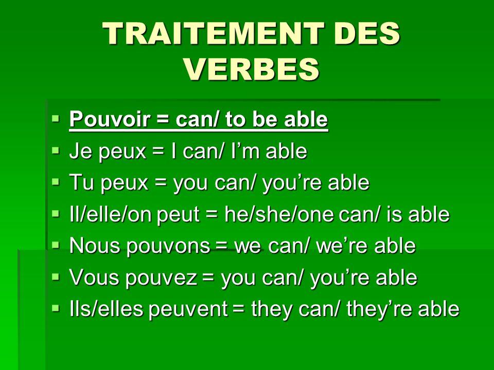 TRAITEMENT DES VERBES Pouvoir = can/ to be able Pouvoir = can/ to be able Je peux = I can/ Im able Je peux = I can/ Im able Tu peux = you can/ youre able Tu peux = you can/ youre able Il/elle/on peut = he/she/one can/ is able Il/elle/on peut = he/she/one can/ is able Nous pouvons = we can/ were able Nous pouvons = we can/ were able Vous pouvez = you can/ youre able Vous pouvez = you can/ youre able Ils/elles peuvent = they can/ theyre able Ils/elles peuvent = they can/ theyre able