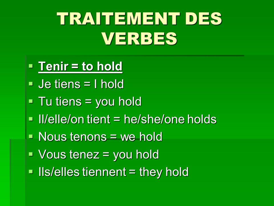TRAITEMENT DES VERBES Tenir = to hold Tenir = to hold Je tiens = I hold Je tiens = I hold Tu tiens = you hold Tu tiens = you hold Il/elle/on tient = he/she/one holds Il/elle/on tient = he/she/one holds Nous tenons = we hold Nous tenons = we hold Vous tenez = you hold Vous tenez = you hold Ils/elles tiennent = they hold Ils/elles tiennent = they hold