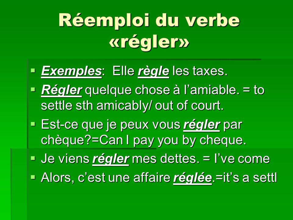 Réemploi du verbe «régler» Exemples: Elle règle les taxes.