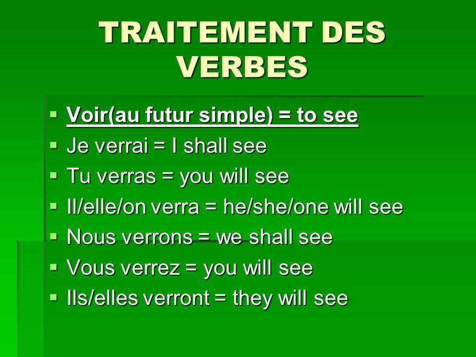 TRAITEMENT DES VERBES Voir(au futur simple) = to see Voir(au futur simple) = to see Je verrai = I shall see Je verrai = I shall see Tu verras = you will see Tu verras = you will see Il/elle/on verra = he/she/one will see Il/elle/on verra = he/she/one will see Nous verrons = we shall see Nous verrons = we shall see Vous verrez = you will see Vous verrez = you will see Ils/elles verront = they will see Ils/elles verront = they will see