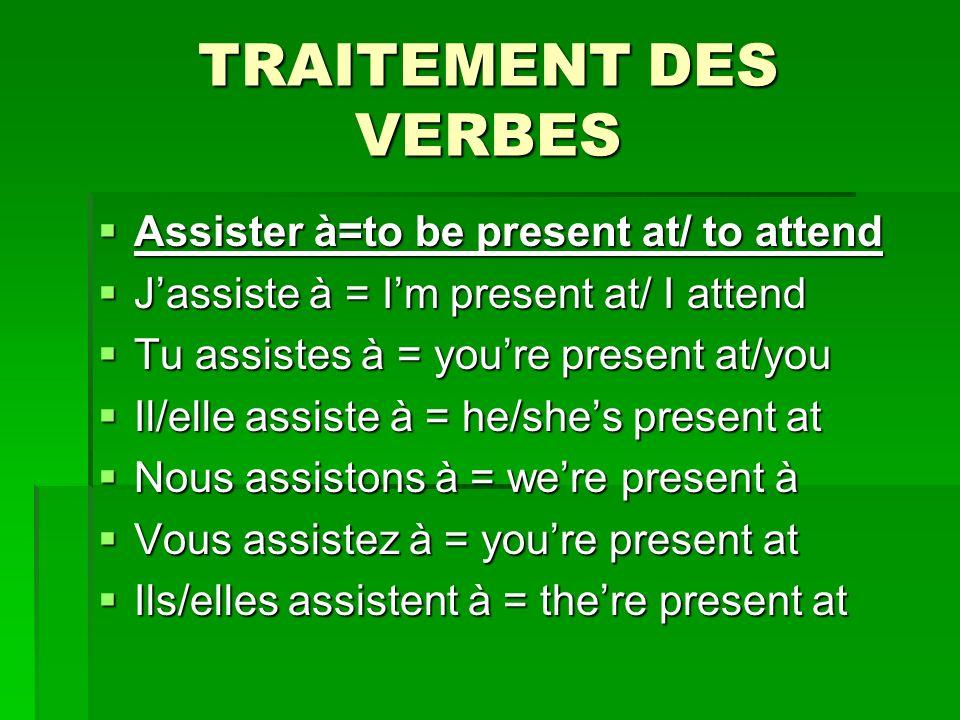 TRAITEMENT DES VERBES Assister à=to be present at/ to attend Assister à=to be present at/ to attend Jassiste à = Im present at/ I attend Jassiste à = Im present at/ I attend Tu assistes à = youre present at/you Tu assistes à = youre present at/you Il/elle assiste à = he/shes present at Il/elle assiste à = he/shes present at Nous assistons à = were present à Nous assistons à = were present à Vous assistez à = youre present at Vous assistez à = youre present at Ils/elles assistent à = there present at Ils/elles assistent à = there present at
