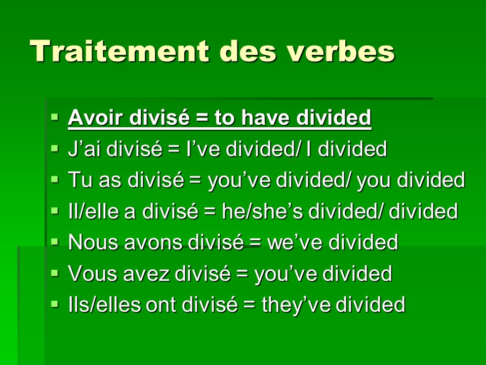 Traitement des verbes Avoir divisé = to have divided Avoir divisé = to have divided Jai divisé = Ive divided/ I divided Jai divisé = Ive divided/ I divided Tu as divisé = youve divided/ you divided Tu as divisé = youve divided/ you divided Il/elle a divisé = he/shes divided/ divided Il/elle a divisé = he/shes divided/ divided Nous avons divisé = weve divided Nous avons divisé = weve divided Vous avez divisé = youve divided Vous avez divisé = youve divided Ils/elles ont divisé = theyve divided Ils/elles ont divisé = theyve divided