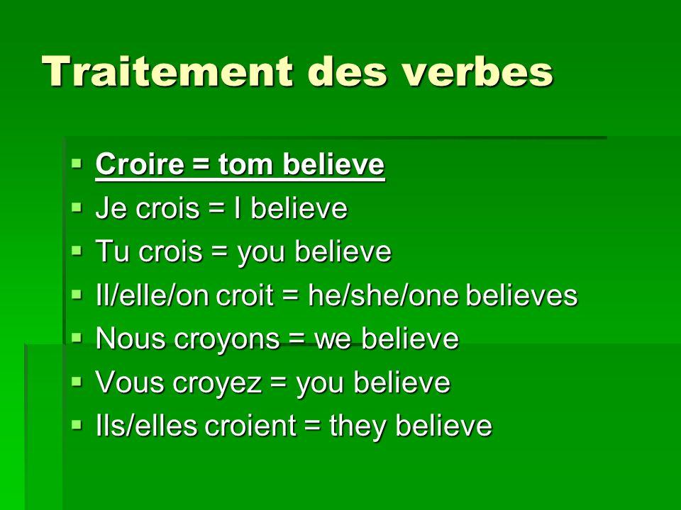 Traitement des verbes Croire = tom believe Croire = tom believe Je crois = I believe Je crois = I believe Tu crois = you believe Tu crois = you believe Il/elle/on croit = he/she/one believes Il/elle/on croit = he/she/one believes Nous croyons = we believe Nous croyons = we believe Vous croyez = you believe Vous croyez = you believe Ils/elles croient = they believe Ils/elles croient = they believe