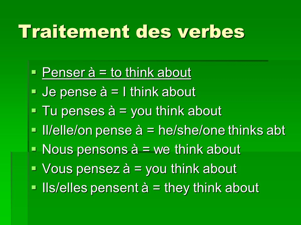 Traitement des verbes Penser à = to think about Penser à = to think about Je pense à = I think about Je pense à = I think about Tu penses à = you think about Tu penses à = you think about Il/elle/on pense à = he/she/one thinks abt Il/elle/on pense à = he/she/one thinks abt Nous pensons à = we think about Nous pensons à = we think about Vous pensez à = you think about Vous pensez à = you think about Ils/elles pensent à = they think about Ils/elles pensent à = they think about