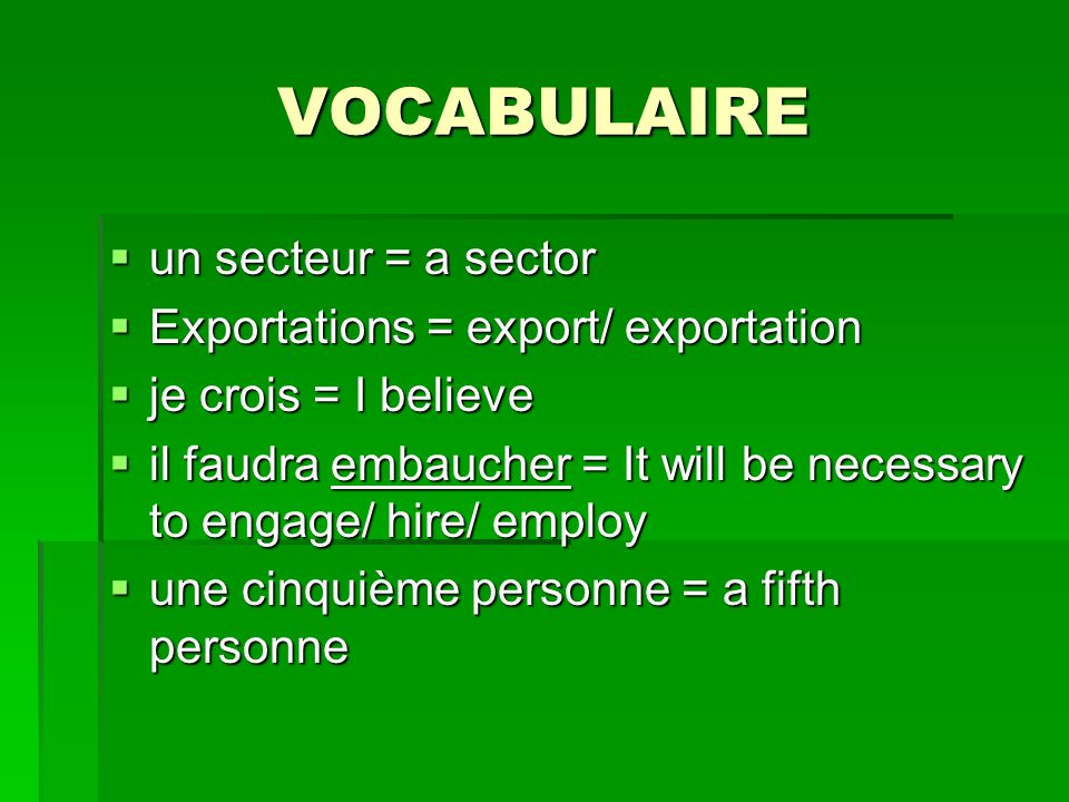 VOCABULAIRE un secteur = a sector un secteur = a sector Exportations = export/ exportation Exportations = export/ exportation je crois = I believe je crois = I believe il faudra embaucher = It will be necessary to engage/ hire/ employ il faudra embaucher = It will be necessary to engage/ hire/ employ une cinquième personne = a fifth personne une cinquième personne = a fifth personne