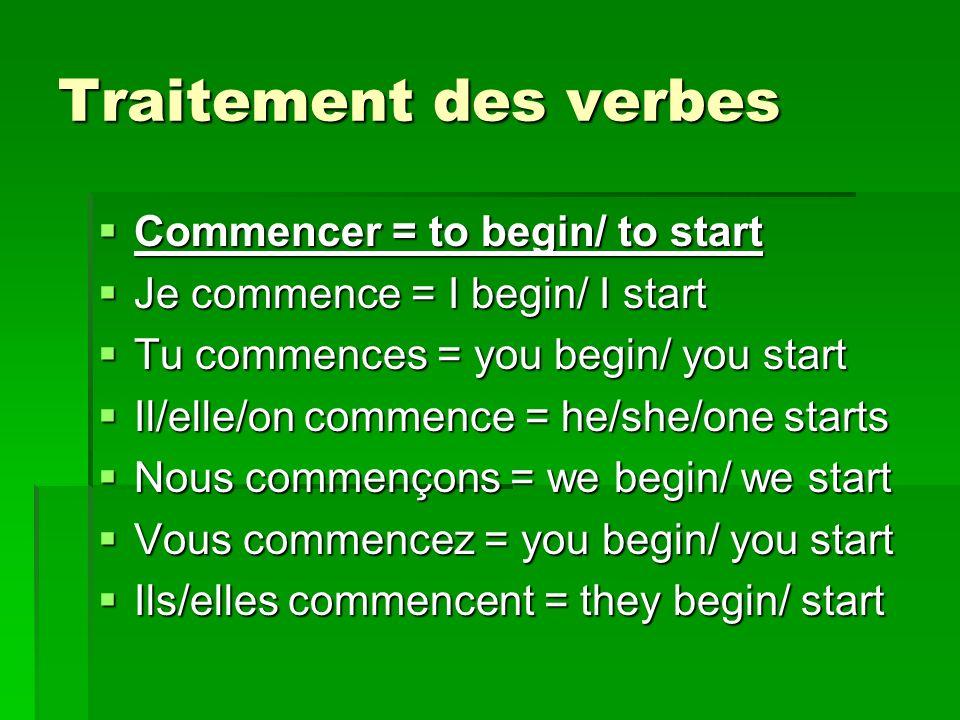 Traitement des verbes Commencer = to begin/ to start Commencer = to begin/ to start Je commence = I begin/ I start Je commence = I begin/ I start Tu c