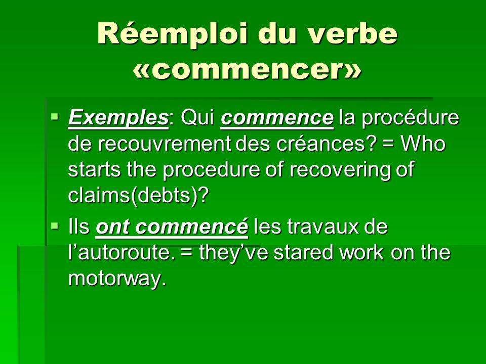 Réemploi du verbe «commencer» Exemples: Qui commence la procédure de recouvrement des créances.