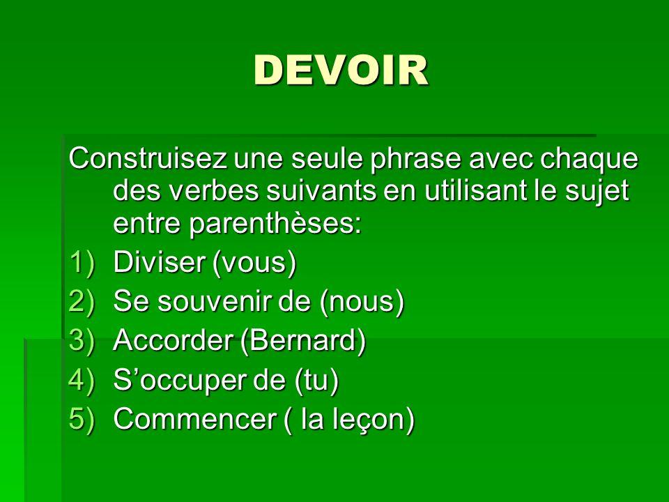 DEVOIR Construisez une seule phrase avec chaque des verbes suivants en utilisant le sujet entre parenthèses: 1)Diviser (vous) 2)Se souvenir de (nous) 3)Accorder (Bernard) 4)Soccuper de (tu) 5)Commencer ( la leçon)