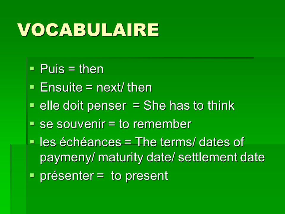 VOCABULAIRE Puis = then Puis = then Ensuite = next/ then Ensuite = next/ then elle doit penser = She has to think elle doit penser = She has to think se souvenir = to remember se souvenir = to remember les échéances = The terms/ dates of paymeny/ maturity date/ settlement date les échéances = The terms/ dates of paymeny/ maturity date/ settlement date présenter = to present présenter = to present