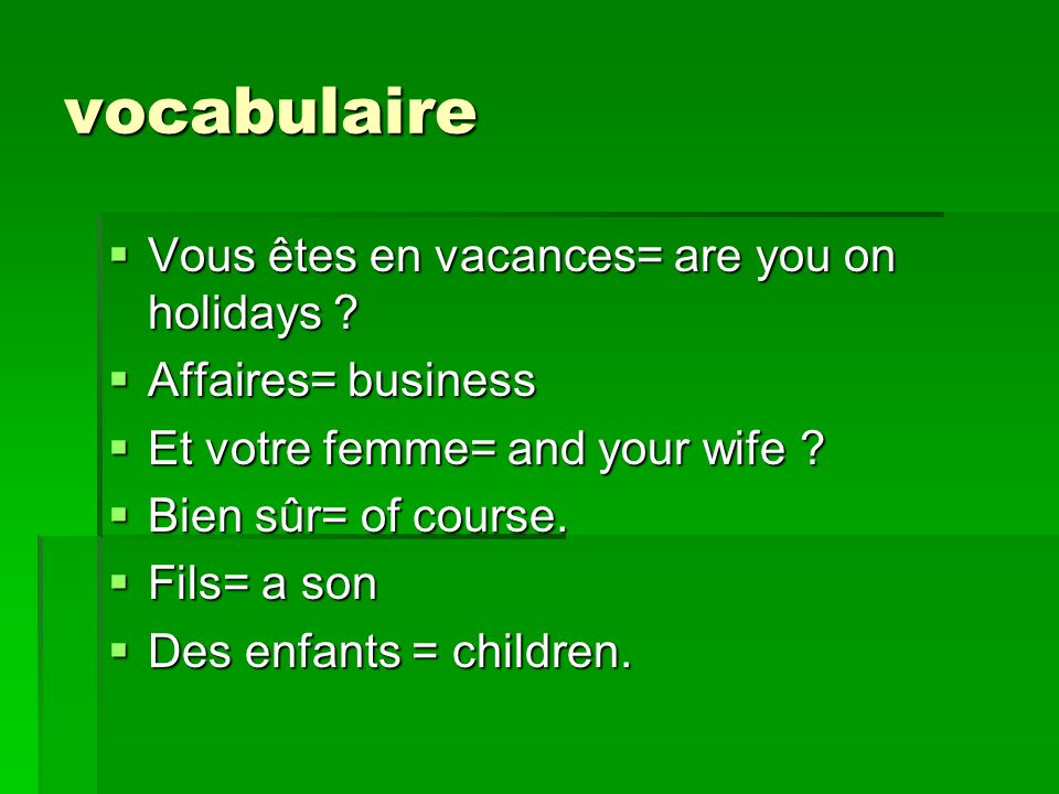 vocabulaire Vous êtes en vacances= are you on holidays ? Vous êtes en vacances= are you on holidays ? Affaires= business Affaires= business Et votre f