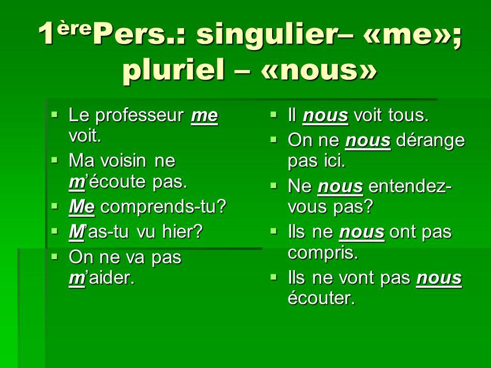 1 ère Pers.: singulier– «me»; pluriel – «nous» Le professeur me voit.