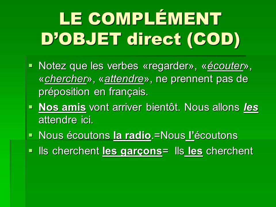 LE COMPLÉMENT DOBJET direct (COD) Notez que les verbes «regarder», «écouter», «chercher», «attendre», ne prennent pas de préposition en français.
