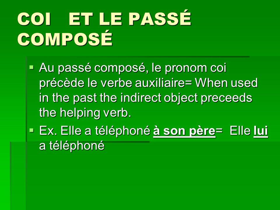 COI ET LE PASSÉ COMPOSÉ Au passé composé, le pronom coi précède le verbe auxiliaire= When used in the past the indirect object preceeds the helping verb.
