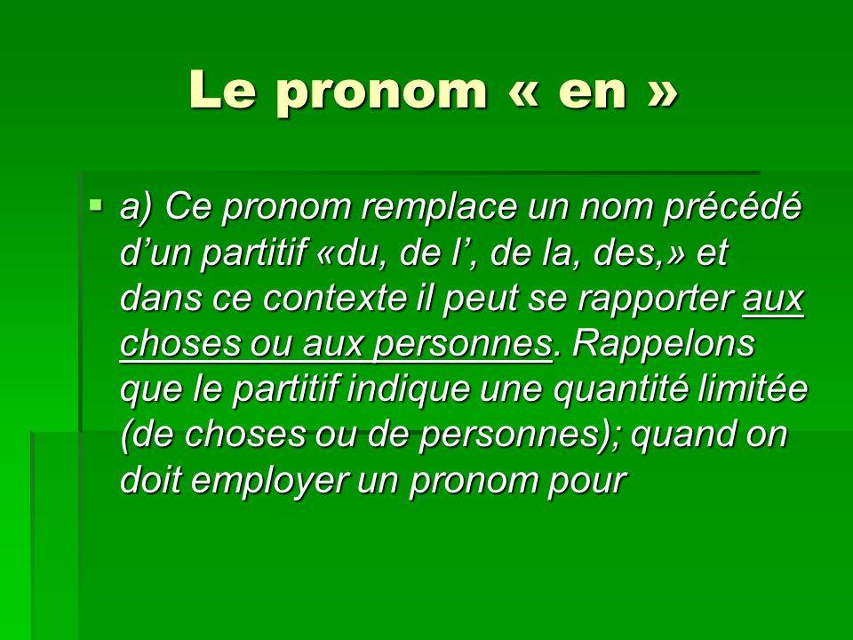 Le pronom « en » a) Ce pronom remplace un nom précédé dun partitif «du, de l, de la, des,» et dans ce contexte il peut se rapporter aux choses ou aux personnes.