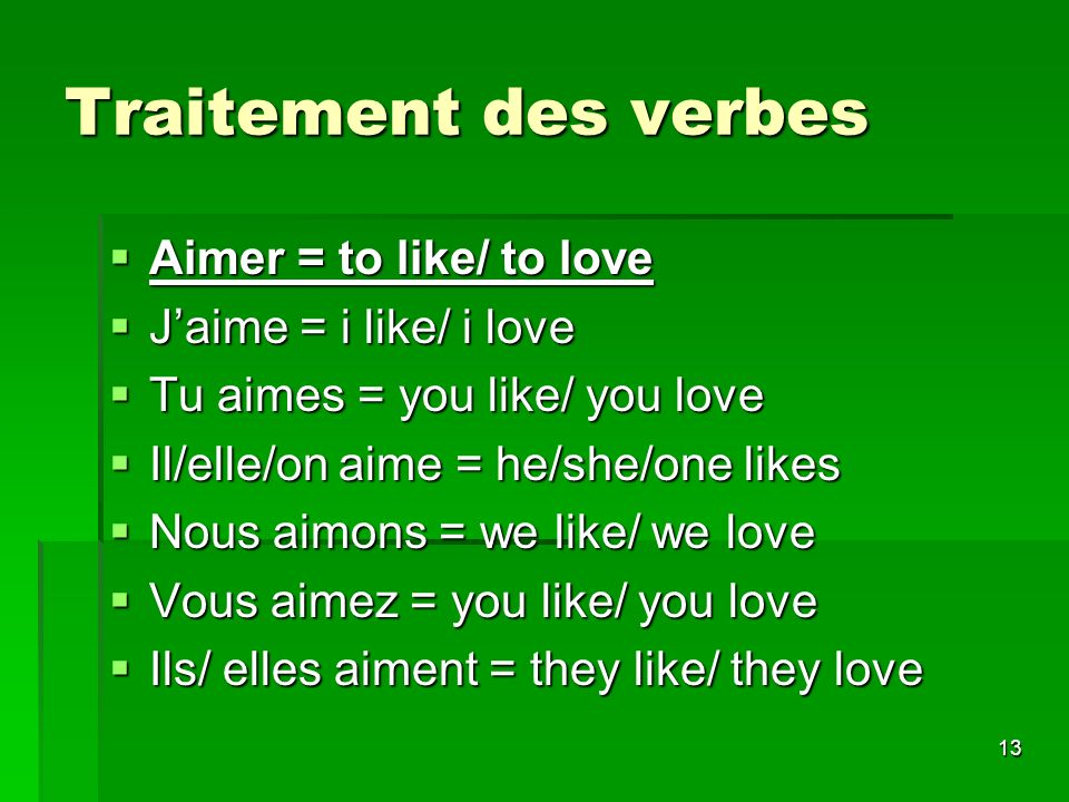 13 Traitement des verbes Aimer = to like/ to love Aimer = to like/ to love Jaime = i like/ i love Jaime = i like/ i love Tu aimes = you like/ you love