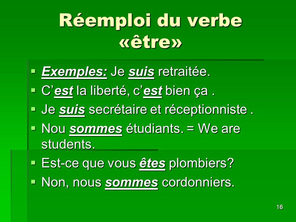 16 Réemploi du verbe «être» Exemples: Je suis retraitée. Exemples: Je suis retraitée. Cest la liberté, cest bien ça. Cest la liberté, cest bien ça. Je