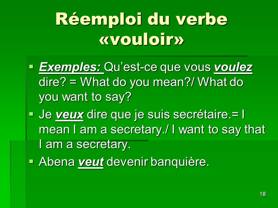 18 Réemploi du verbe «vouloir» Exemples: Quest-ce que vous voulez dire? = What do you mean?/ What do you want to say? Exemples: Quest-ce que vous voul