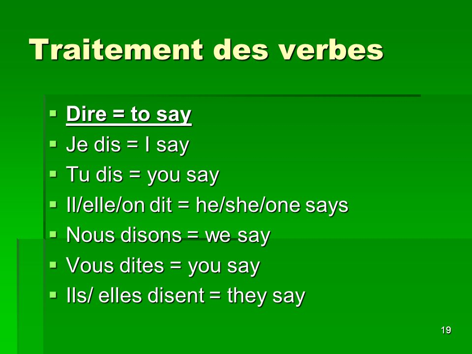 19 Traitement des verbes Dire = to say Dire = to say Je dis = I say Je dis = I say Tu dis = you say Tu dis = you say Il/elle/on dit = he/she/one says