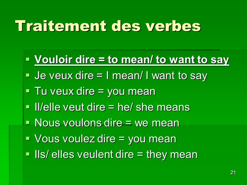 21 Traitement des verbes Vouloir dire = to mean/ to want to say Vouloir dire = to mean/ to want to say Je veux dire = I mean/ I want to say Je veux di