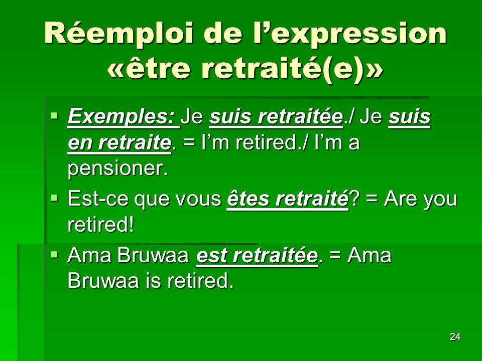 24 Réemploi de lexpression «être retraité(e)» Exemples: Je suis retraitée./ Je suis en retraite. = Im retired./ Im a pensioner. Exemples: Je suis retr