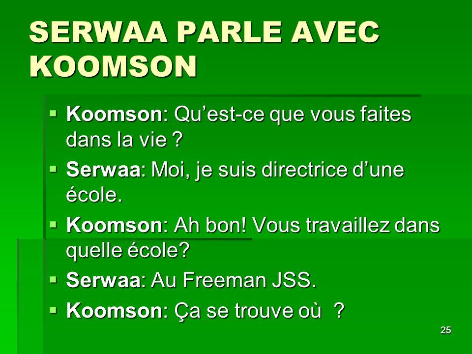 25 SERWAA PARLE AVEC KOOMSON Koomson: Quest-ce que vous faites dans la vie ? Koomson: Quest-ce que vous faites dans la vie ? Serwaa: Moi, je suis dire