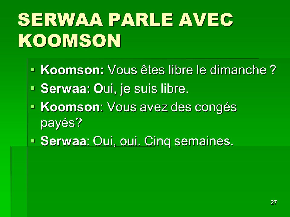 27 SERWAA PARLE AVEC KOOMSON Koomson: Vous êtes libre le dimanche ? Koomson: Vous êtes libre le dimanche ? Serwaa: Oui, je suis libre. Serwaa: Oui, je