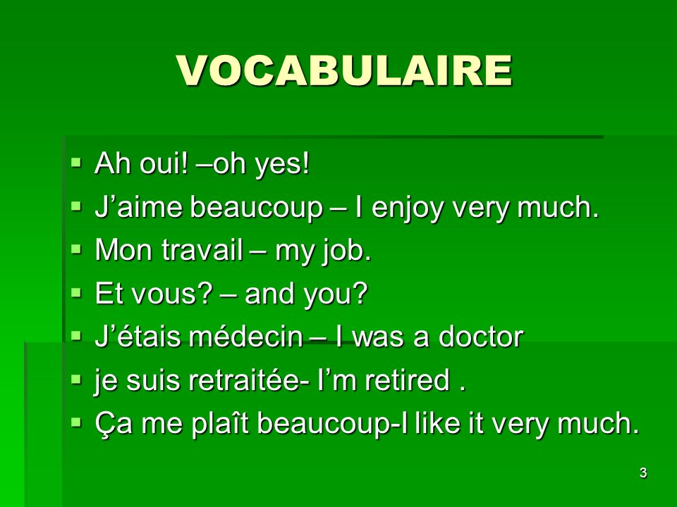 3 VOCABULAIRE Ah oui! –oh yes! Ah oui! –oh yes! Jaime beaucoup – I enjoy very much. Jaime beaucoup – I enjoy very much. Mon travail – my job. Mon trav